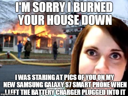 Disaster Overly Attached Girlfriend | I'M SORRY I BURNED YOUR HOUSE DOWN I WAS STARING AT PICS OF YOU ON MY NEW SAMSUNG GALAXY S7 SMART PHONE WHEN I LEFT THE BATTERY CHARGER PLUG | image tagged in disaster overly attached girlfriend | made w/ Imgflip meme maker