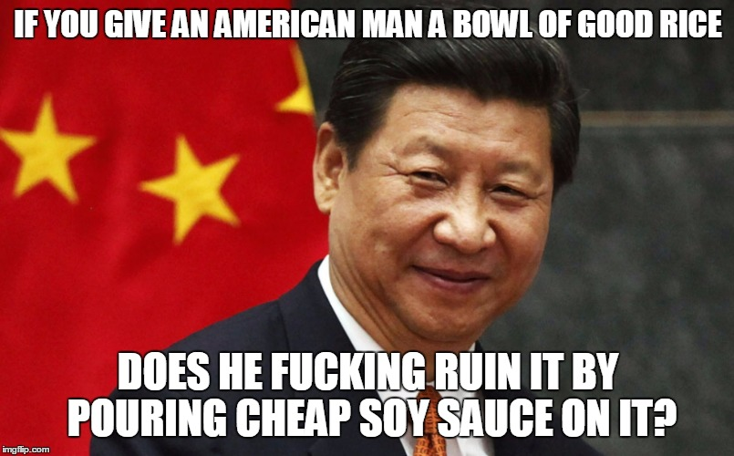 IF YOU GIVE AN AMERICAN MAN A BOWL OF GOOD RICE DOES HE F**KING RUIN IT BY POURING CHEAP SOY SAUCE ON IT? | made w/ Imgflip meme maker
