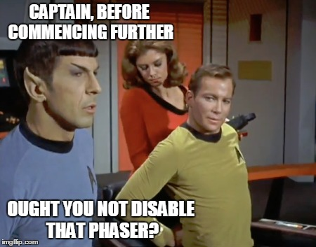 CAPTAIN, BEFORE COMMENCING FURTHER OUGHT YOU NOT DISABLE THAT PHASER? | made w/ Imgflip meme maker