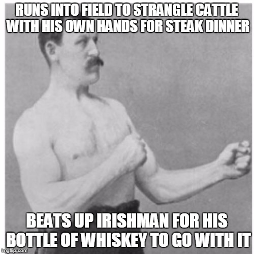 RUNS INTO FIELD TO STRANGLE CATTLE WITH HIS OWN HANDS FOR STEAK DINNER BEATS UP IRISHMAN FOR HIS BOTTLE OF WHISKEY TO GO WITH IT | made w/ Imgflip meme maker