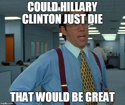 That Would Be Great |  COULD HILLARY CLINTON JUST DIE; THAT WOULD BE GREAT | image tagged in memes,that would be great | made w/ Imgflip meme maker
