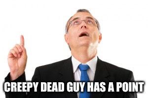 Man Pointing Up | CREEPY DEAD GUY HAS A POINT | image tagged in man pointing up | made w/ Imgflip meme maker