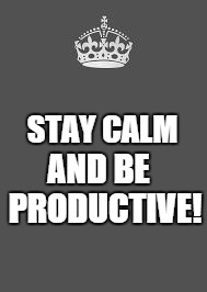 Keep calm and fill in the blank | STAY CALM AND BE  PRODUCTIVE! | image tagged in keep calm and fill in the blank,stay,calm,productive,get smart | made w/ Imgflip meme maker