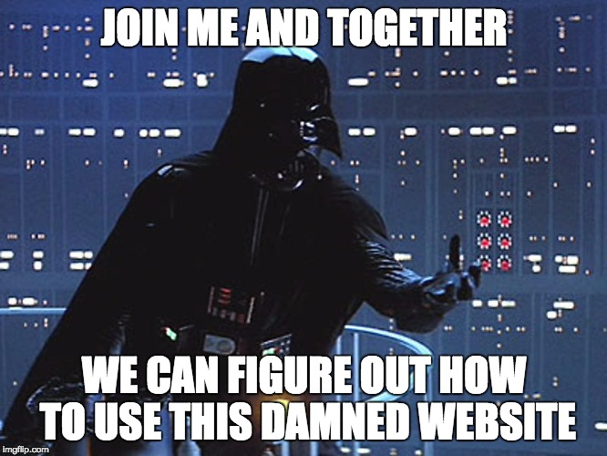 Darth Vader - Come to the Dark Side | JOIN ME AND TOGETHER WE CAN FIGURE OUT HOW TO USE THIS DAMNED WEBSITE | image tagged in darth vader - come to the dark side | made w/ Imgflip meme maker