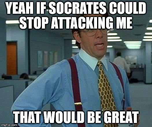 That Would Be Great Meme | YEAH IF SOCRATES COULD STOP ATTACKING ME THAT WOULD BE GREAT | image tagged in memes,that would be great | made w/ Imgflip meme maker