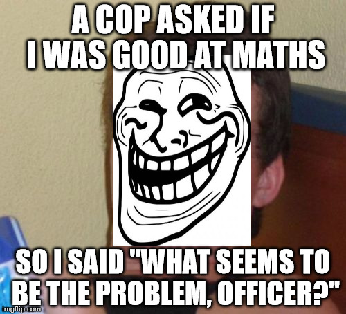 "Problem officer? | A COP ASKED IF I WAS GOOD AT MATHS SO I SAID ""WHAT SEEMS TO BE THE PROBLEM, OFFICER?"" 