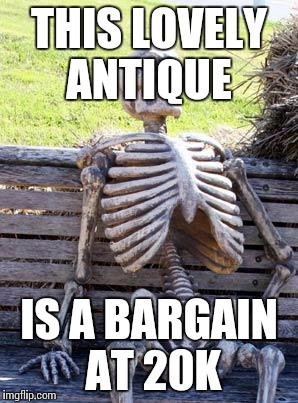 Waiting Skeleton Meme | THIS LOVELY ANTIQUE IS A BARGAIN AT 20K | image tagged in memes,waiting skeleton | made w/ Imgflip meme maker
