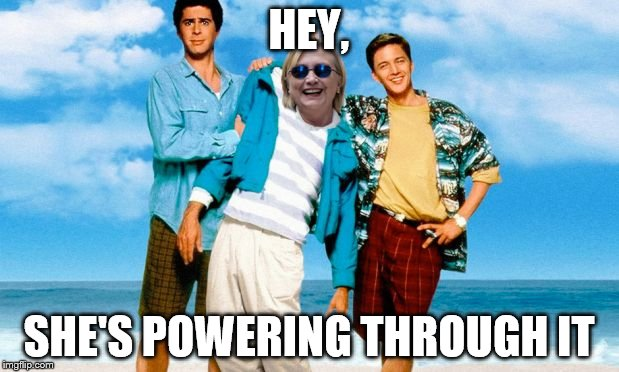 Weekend at Bernie's - Hillary Style | HEY, SHE'S POWERING THROUGH IT | image tagged in weekend at bernie's - hillary style | made w/ Imgflip meme maker