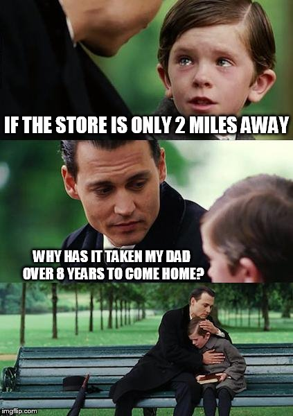 Dark AF |  IF THE STORE IS ONLY 2 MILES AWAY; WHY HAS IT TAKEN MY DAD OVER 8 YEARS TO COME HOME? | image tagged in memes,finding neverland | made w/ Imgflip meme maker