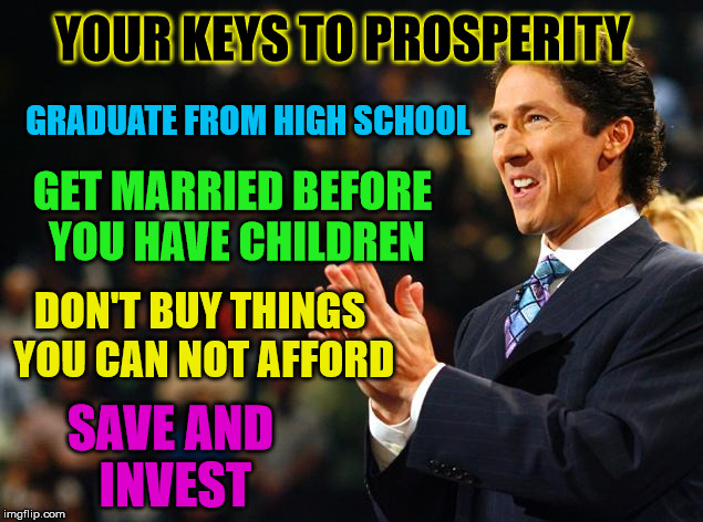 Why doesn't Osteen say things like this | YOUR KEYS TO PROSPERITY DON'T BUY THINGS YOU CAN NOT AFFORD SAVE AND INVEST GRADUATE FROM HIGH SCHOOL GET MARRIED BEFORE YOU HAVE CHILDREN | image tagged in joelosteenmoney,common sense | made w/ Imgflip meme maker