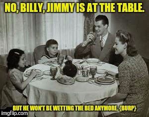 Nothing like a family meal when one of the family is part of the meal. |  NO, BILLY, JIMMY IS AT THE TABLE. BUT HE WON'T BE WETTING THE BED ANYMORE. {BURP} | image tagged in 1950 family meal,punishment | made w/ Imgflip meme maker