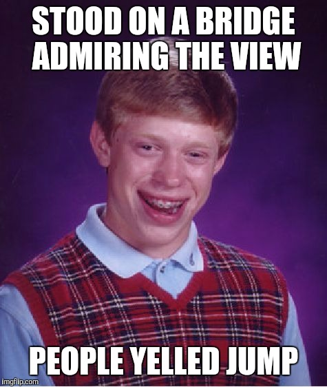 Bad Luck Brian |  STOOD ON A BRIDGE ADMIRING THE VIEW; PEOPLE YELLED JUMP | image tagged in memes,bad luck brian | made w/ Imgflip meme maker