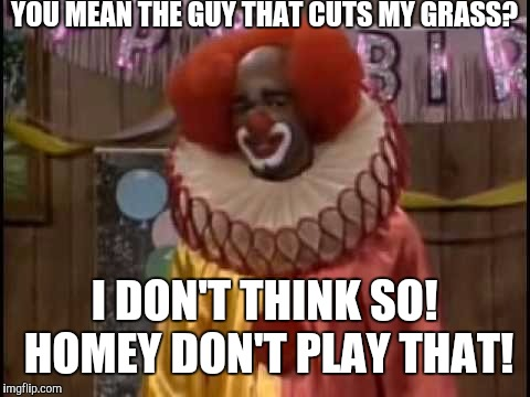 YOU MEAN THE GUY THAT CUTS MY GRASS? I DON'T THINK SO! HOMEY DON'T PLAY THAT! | made w/ Imgflip meme maker