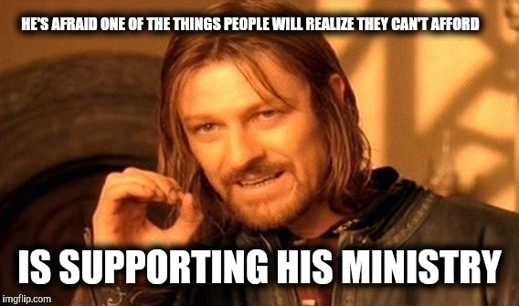 One Does Not Simply Meme | HE'S AFRAID ONE OF THE THINGS PEOPLE WILL REALIZE THEY CAN'T AFFORD IS SUPPORTING HIS MINISTRY | image tagged in memes,one does not simply | made w/ Imgflip meme maker