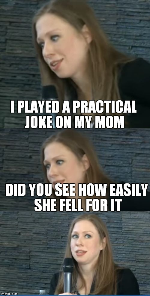 bad pun chelsea clinton | I PLAYED A PRACTICAL JOKE ON MY MOM DID YOU SEE HOW EASILY SHE FELL FOR IT | image tagged in bad pun chelsea clinton | made w/ Imgflip meme maker