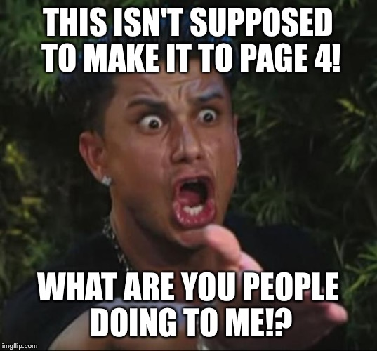 Pauly | THIS ISN'T SUPPOSED TO MAKE IT TO PAGE 4! WHAT ARE YOU PEOPLE DOING TO ME!? | image tagged in pauly | made w/ Imgflip meme maker