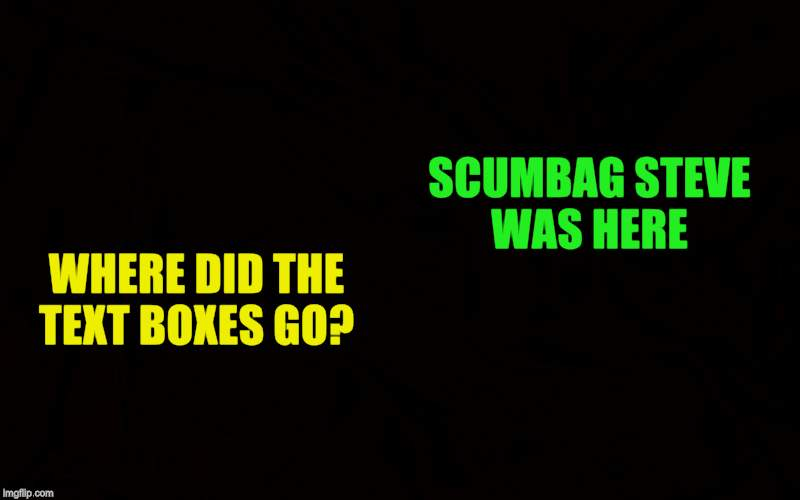 WHERE DID THE TEXT BOXES GO? SCUMBAG STEVE WAS HERE | made w/ Imgflip meme maker