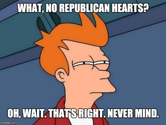 Futurama Fry Meme | WHAT, NO REPUBLICAN HEARTS? OH, WAIT. THAT'S RIGHT. NEVER MIND. | image tagged in memes,futurama fry | made w/ Imgflip meme maker