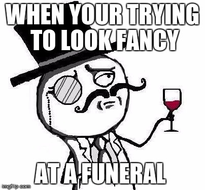 Classy B0ss | WHEN YOUR TRYING TO LOOK FANCY AT A FUNERAL | image tagged in classy rageface | made w/ Imgflip meme maker