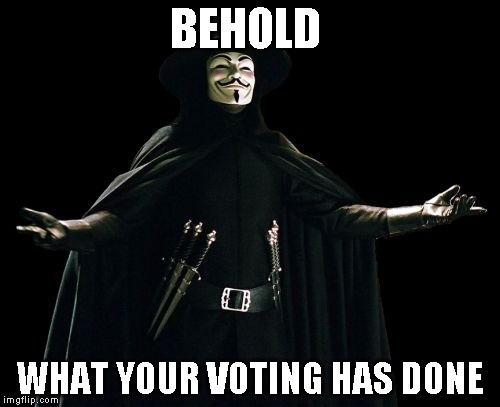 Guy Fawkes |  BEHOLD; WHAT YOUR VOTING HAS DONE | image tagged in memes,guy fawkes | made w/ Imgflip meme maker