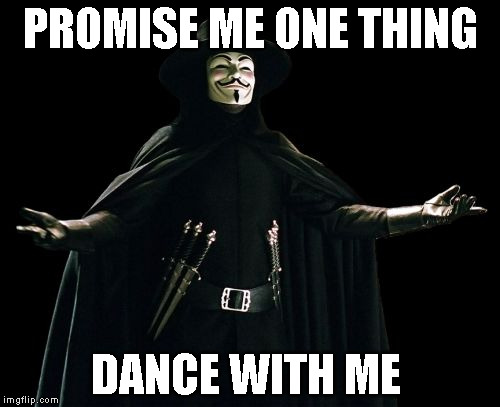 Guy Fawkes |  PROMISE ME ONE THING; DANCE WITH ME | image tagged in memes,guy fawkes | made w/ Imgflip meme maker