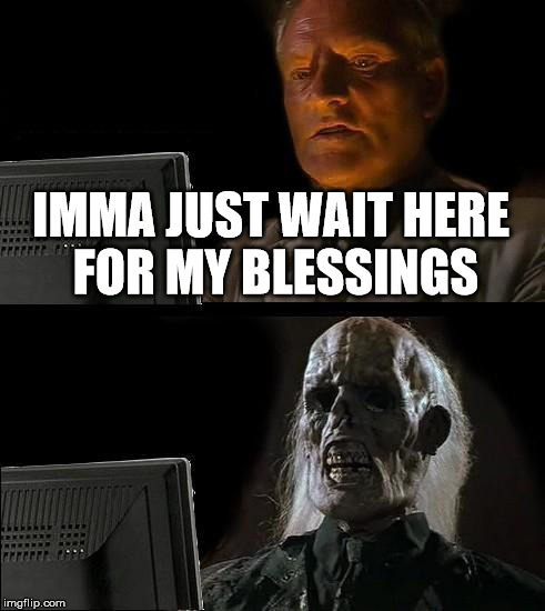 Ill Just Wait Here Meme | IMMA JUST WAIT HERE FOR MY BLESSINGS | image tagged in memes,ill just wait here | made w/ Imgflip meme maker