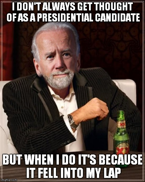 Hillary is slidin' so vote for Biden! | I DON'T ALWAYS GET THOUGHT OF AS A PRESIDENTIAL CANDIDATE BUT WHEN I DO IT'S BECAUSE IT FELL INTO MY LAP | image tagged in the most interesting man in the world,joe biden,presidential race | made w/ Imgflip meme maker