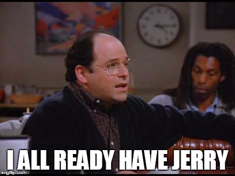 I ALL READY HAVE JERRY | made w/ Imgflip meme maker