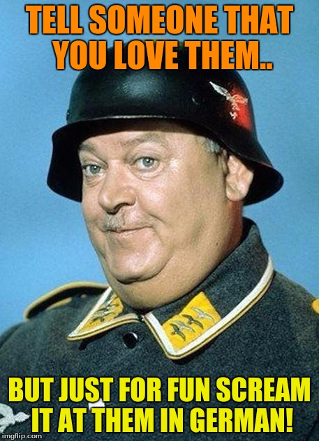 I have done this It confuses the hell out of people! | TELL SOMEONE THAT YOU LOVE THEM.. BUT JUST FOR FUN SCREAM IT AT THEM IN GERMAN! | image tagged in nazi hate jihad,funny,love,friends,just for fun | made w/ Imgflip meme maker