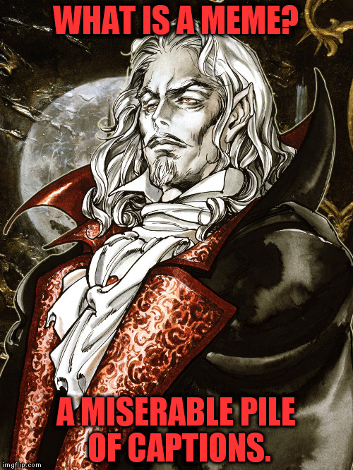 "Memekind ill needs a template such as you! (Just google ""sotn"" if you don't get it) 
