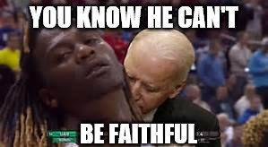 YOU KNOW HE CAN'T BE FAITHFUL | made w/ Imgflip meme maker