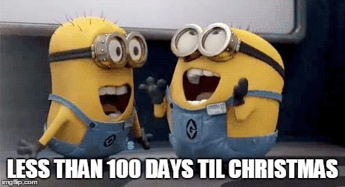 Excited Minions | LESS THAN 100 DAYS TIL CHRISTMAS | image tagged in memes,excited minions | made w/ Imgflip meme maker