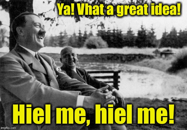 Ya! Vhat a great idea! Hiel me, hiel me! | made w/ Imgflip meme maker