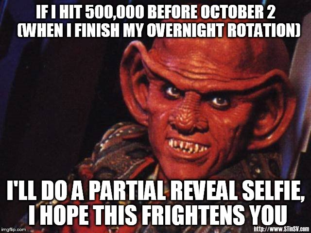 78k in 2 & 1/2 weeks? |  IF I HIT 500,000 BEFORE OCTOBER 2  (WHEN I FINISH MY OVERNIGHT ROTATION); I'LL DO A PARTIAL REVEAL SELFIE, I HOPE THIS FRIGHTENS YOU | image tagged in quark,500k,partial reveal selfie,my templates challenge,star trek,star trek deep space nine | made w/ Imgflip meme maker