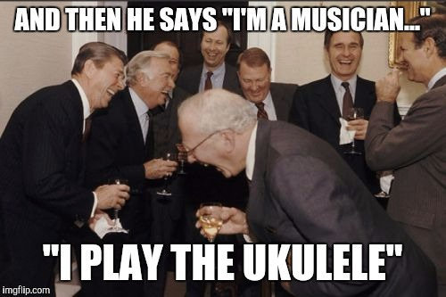 "As you can see, I don't like ukuleles... | AND THEN HE SAYS ""I'M A MUSICIAN..."" ""I PLAY THE UKULELE"" 