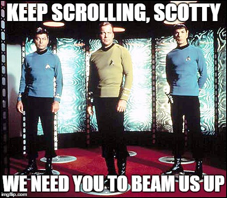 Beam me up, Scotty! | KEEP SCROLLING, SCOTTY WE NEED YOU TO BEAM US UP | image tagged in memes,funny,scrolling,scotty,start trek,kirk | made w/ Imgflip meme maker