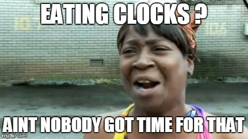 Aint Nobody Got Time For That Meme | EATING CLOCKS ? AINT NOBODY GOT TIME FOR THAT | image tagged in memes,aint nobody got time for that | made w/ Imgflip meme maker