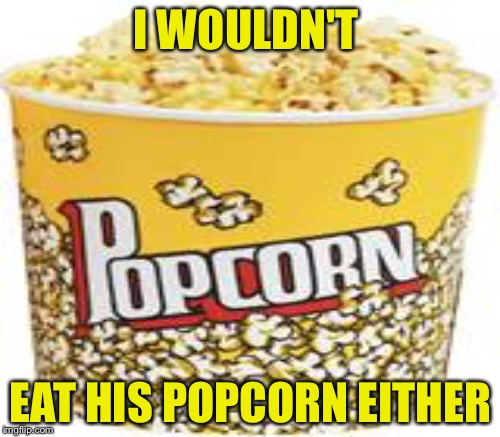 I WOULDN'T EAT HIS POPCORN EITHER | made w/ Imgflip meme maker