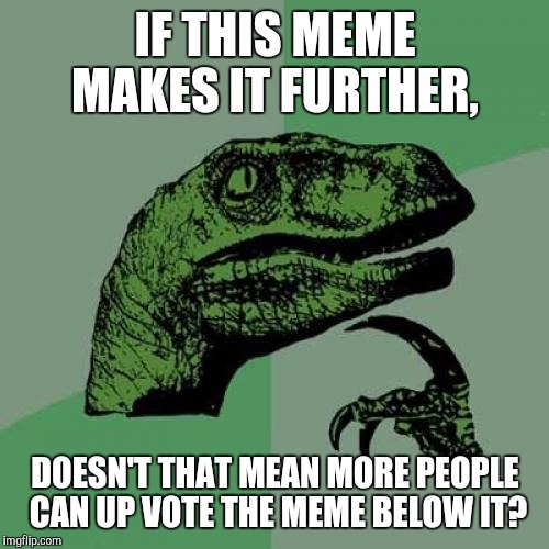 Philosoraptor Meme | IF THIS MEME MAKES IT FURTHER, DOESN'T THAT MEAN MORE PEOPLE CAN UP VOTE THE MEME BELOW IT? | image tagged in memes,philosoraptor | made w/ Imgflip meme maker