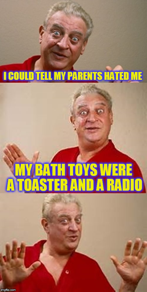 bad pun Dangerfield  | I COULD TELL MY PARENTS HATED ME MY BATH TOYS WERE A TOASTER AND A RADIO | image tagged in bad pun dangerfield,rodney dangerfield jokes,funny memes,laughs,mean parents,jokes | made w/ Imgflip meme maker