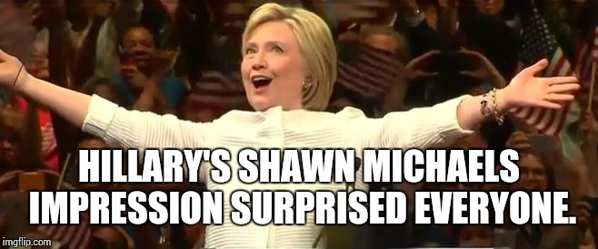 hilary clinton gift of jericho | HILLARY'S SHAWN MICHAELS IMPRESSION SURPRISED EVERYONE. | image tagged in hilary clinton gift of jericho,hrc,hbk,hands off the merchandise | made w/ Imgflip meme maker
