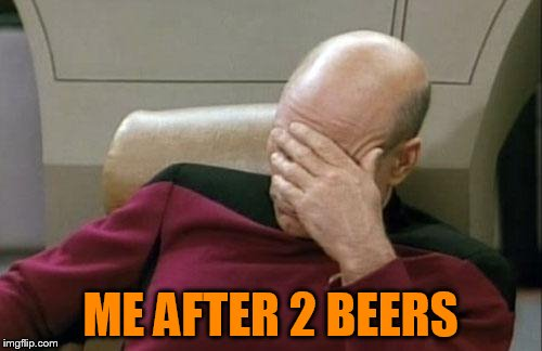 Captain Picard Facepalm Meme | ME AFTER 2 BEERS | image tagged in memes,captain picard facepalm | made w/ Imgflip meme maker