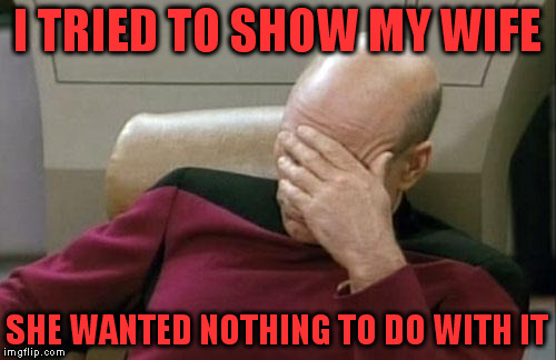Captain Picard Facepalm Meme | I TRIED TO SHOW MY WIFE SHE WANTED NOTHING TO DO WITH IT | image tagged in memes,captain picard facepalm | made w/ Imgflip meme maker