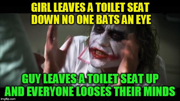 And everybody loses their minds Meme | GIRL LEAVES A TOILET SEAT DOWN NO ONE BATS AN EYE GUY LEAVES A TOILET SEAT UP AND EVERYONE LOOSES THEIR MINDS | image tagged in memes,and everybody loses their minds | made w/ Imgflip meme maker