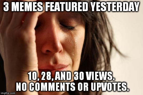 And today, only 2 submissions. | 3 MEMES FEATURED YESTERDAY 10, 28, AND 30 VIEWS. NO COMMENTS OR UPVOTES. | image tagged in memes,first world problems | made w/ Imgflip meme maker