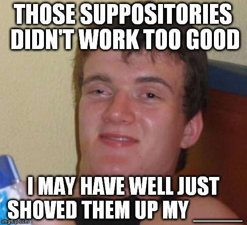 10 Guy Meme | THOSE SUPPOSITORIES DIDN'T WORK TOO GOOD I MAY HAVE WELL JUST SHOVED THEM UP MY ____ | image tagged in memes,10 guy | made w/ Imgflip meme maker