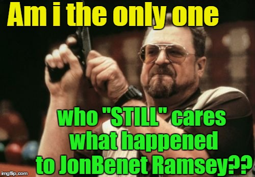 "I'm sure many of you have a theory or two | Am i the only one who ""STILL"" cares what happened to JonBenet Ramsey?? 