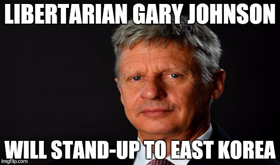 Libertarian Gary Johnson - 100% American  |  LIBERTARIAN GARY JOHNSON; WILL STAND-UP TO EAST KOREA | image tagged in funny,gifs,memes,political meme,gary johnson,north korea | made w/ Imgflip meme maker