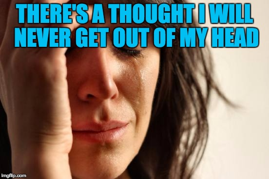First World Problems Meme | THERE'S A THOUGHT I WILL NEVER GET OUT OF MY HEAD | image tagged in memes,first world problems | made w/ Imgflip meme maker