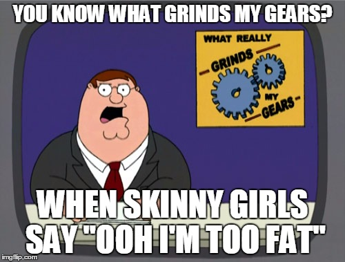 "Fishing for compliments is one thing, but let's not be absurd about it | YOU KNOW WHAT GRINDS MY GEARS? WHEN SKINNY GIRLS SAY ""OOH I'M TOO FAT"" 